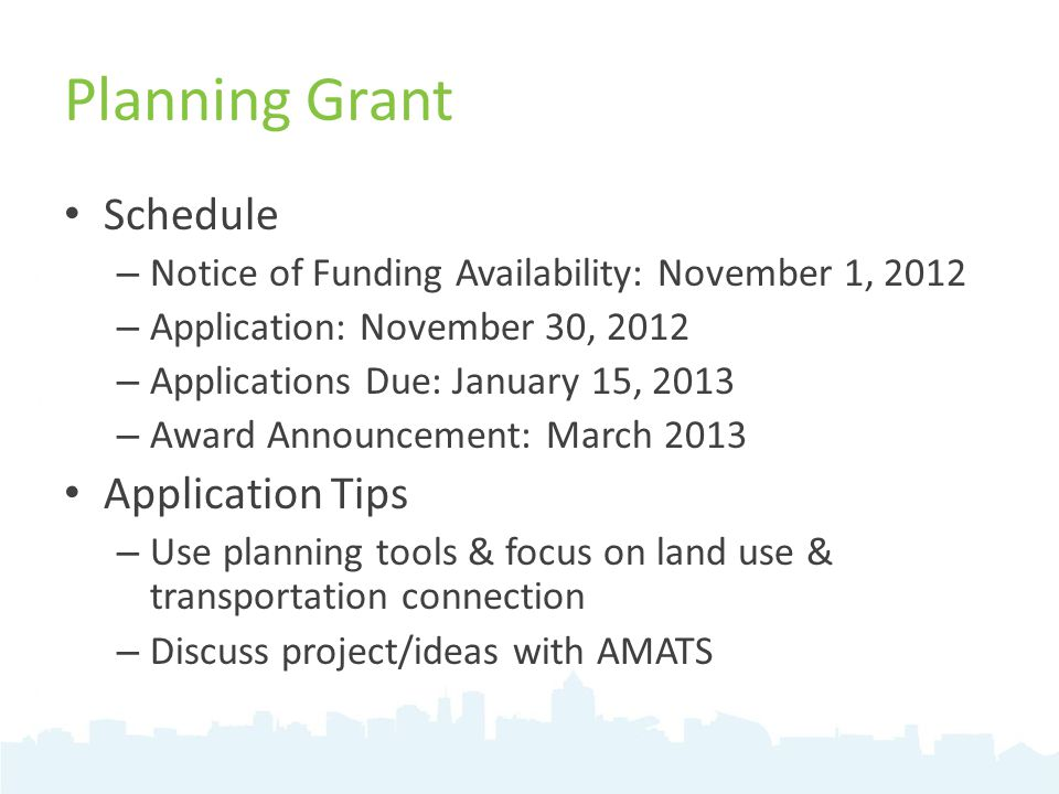 Planning Grant Schedule – Notice of Funding Availability: November 1, 2012 – Application: November 30, 2012 – Applications Due: January 15, 2013 – Award Announcement: March 2013 Application Tips – Use planning tools & focus on land use & transportation connection – Discuss project/ideas with AMATS