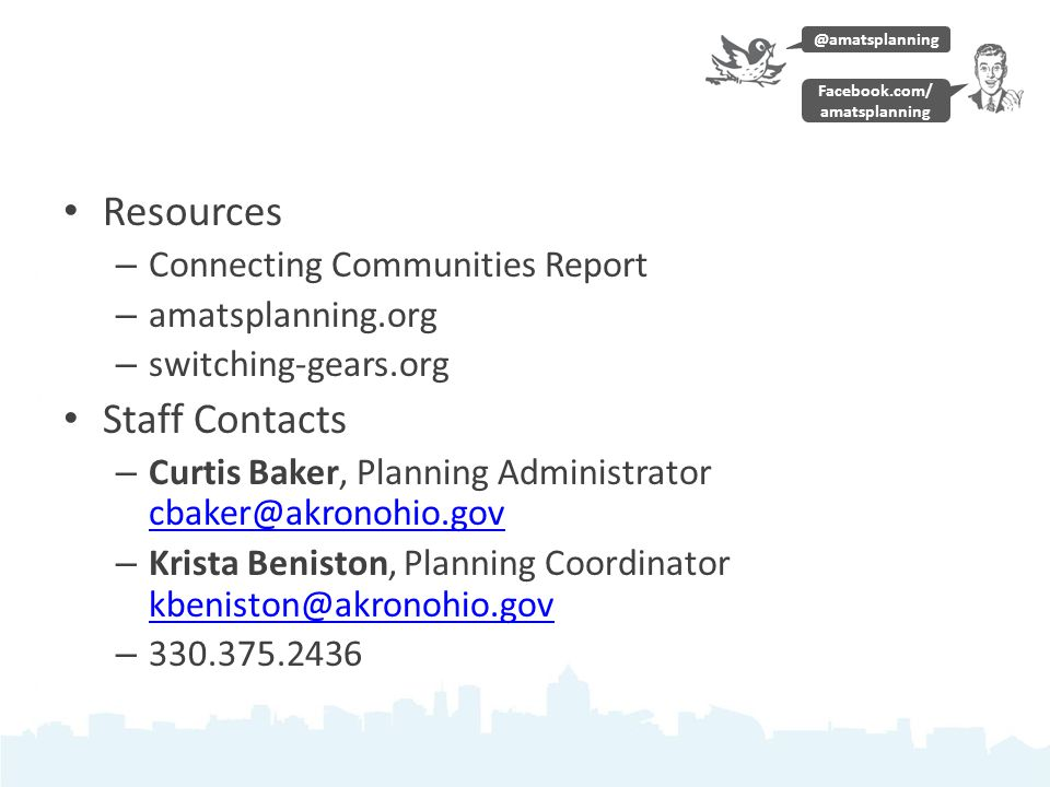 Resources – Connecting Communities Report – amatsplanning.org – switching-gears.org Staff Contacts – Curtis Baker, Planning Administrator cbaker@akronohio.gov cbaker@akronohio.gov – Krista Beniston, Planning Coordinator kbeniston@akronohio.gov kbeniston@akronohio.gov – 330.375.2436 @amatsplanning Facebook.com/ amatsplanning
