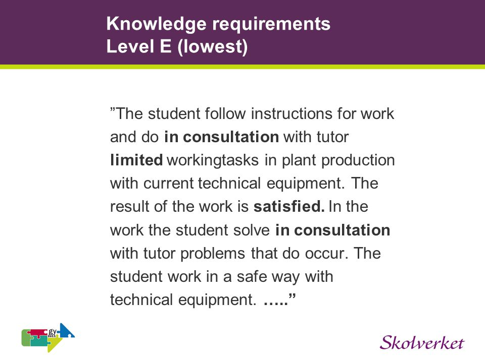 Knowledge requirements Level E (lowest) The student follow instructions for work and do in consultation with tutor limited workingtasks in plant production with current technical equipment.