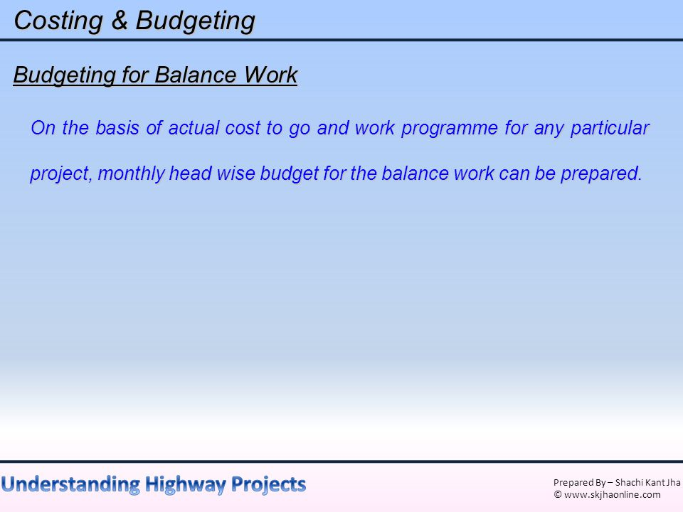 Prepared By – Shachi Kant Jha © www.skjhaonline.com Costing & Budgeting Budgeting for Balance Work On the basis of actual cost to go and work programm