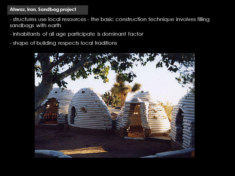- structures use local resources - the basic construction technique involves filling sandbags with earth Ahwaz, Iran, Sandbag project - inhabitants of all age participate is dominant factor - shape of building respects local traditions