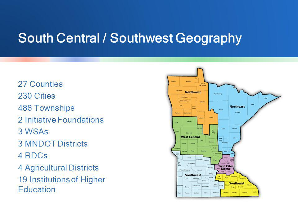 South Central / Southwest Geography 27 Counties 230 Cities 486 Townships 2 Initiative Foundations 3 WSAs 3 MNDOT Districts 4 RDCs 4 Agricultural Distr