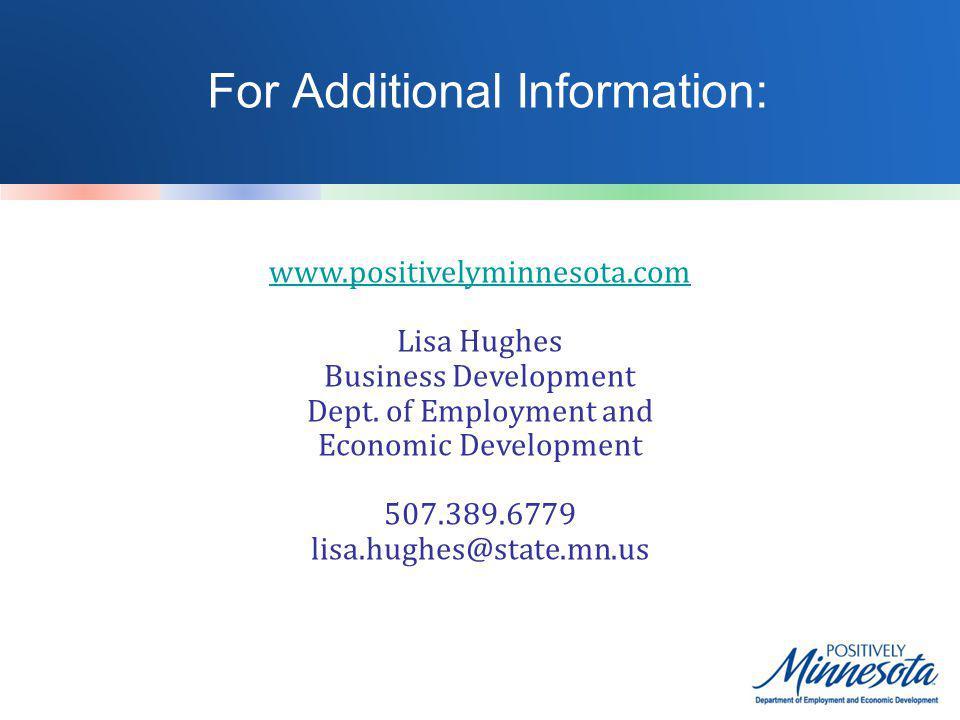 For Additional Information: www.positivelyminnesota.com Lisa Hughes Business Development Dept. of Employment and Economic Development 507.389.6779 lis