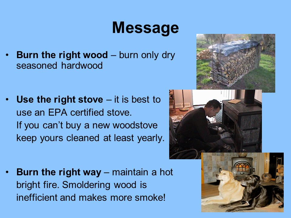 Message Burn the right wood – burn only dry seasoned hardwood Use the right stove – it is best to use an EPA certified stove.