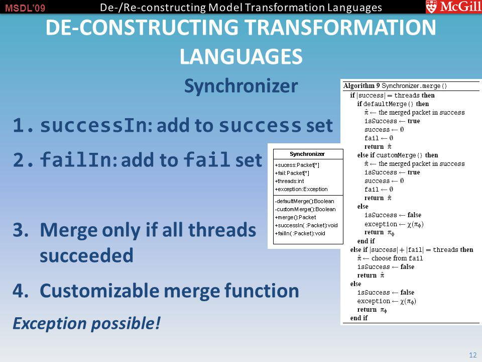 MSDL09 DE-CONSTRUCTING TRANSFORMATION LANGUAGES Synchronizer 12 1.successIn : add to success set 2.failIn : add to fail set 3.Merge only if all threads succeeded 4.Customizable merge function Exception possible!