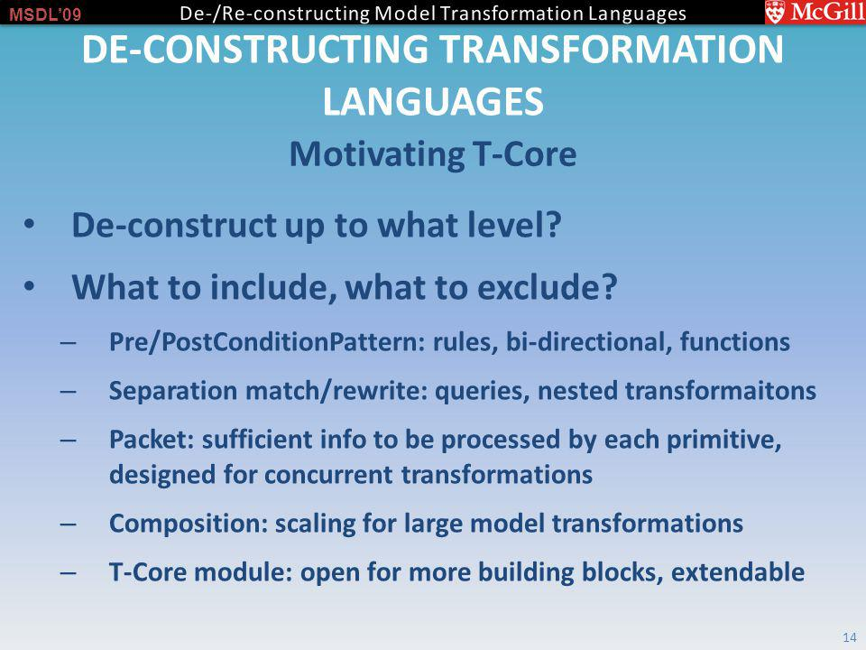 MSDL09 DE-CONSTRUCTING TRANSFORMATION LANGUAGES Motivating T-Core 14 De-construct up to what level.