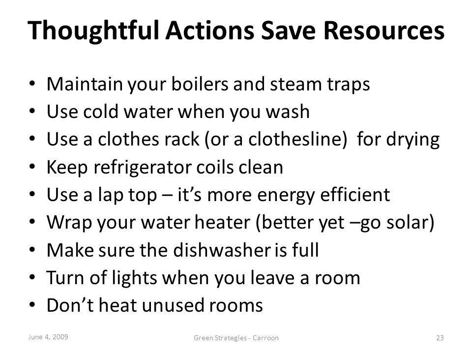 Thoughtful Actions Save Resources Maintain your boilers and steam traps Use cold water when you wash Use a clothes rack (or a clothesline) for drying