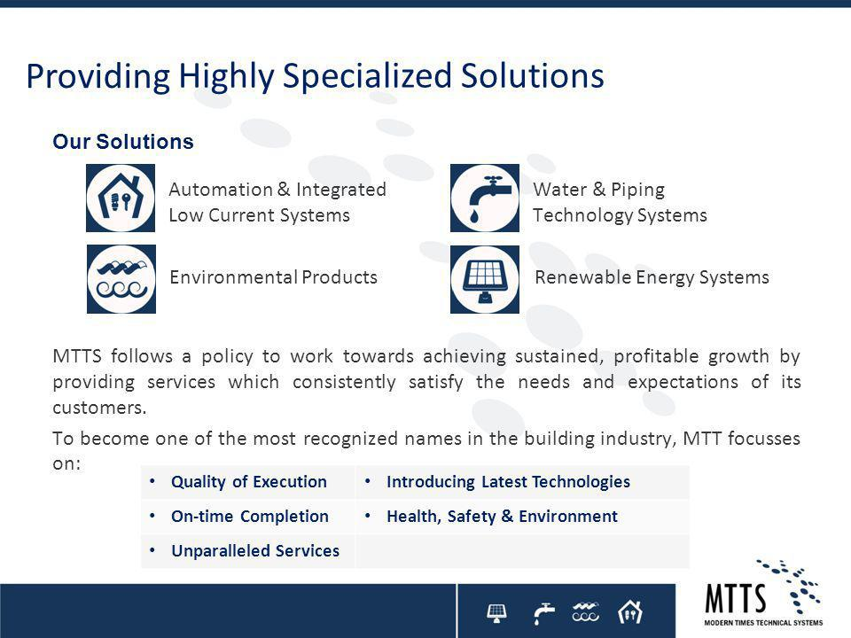Providing Highly Specialized Solutions Our Solutions Environmental Products Water & Piping Technology Systems Renewable Energy Systems Automation & Integrated Low Current Systems MTTS follows a policy to work towards achieving sustained, profitable growth by providing services which consistently satisfy the needs and expectations of its customers.