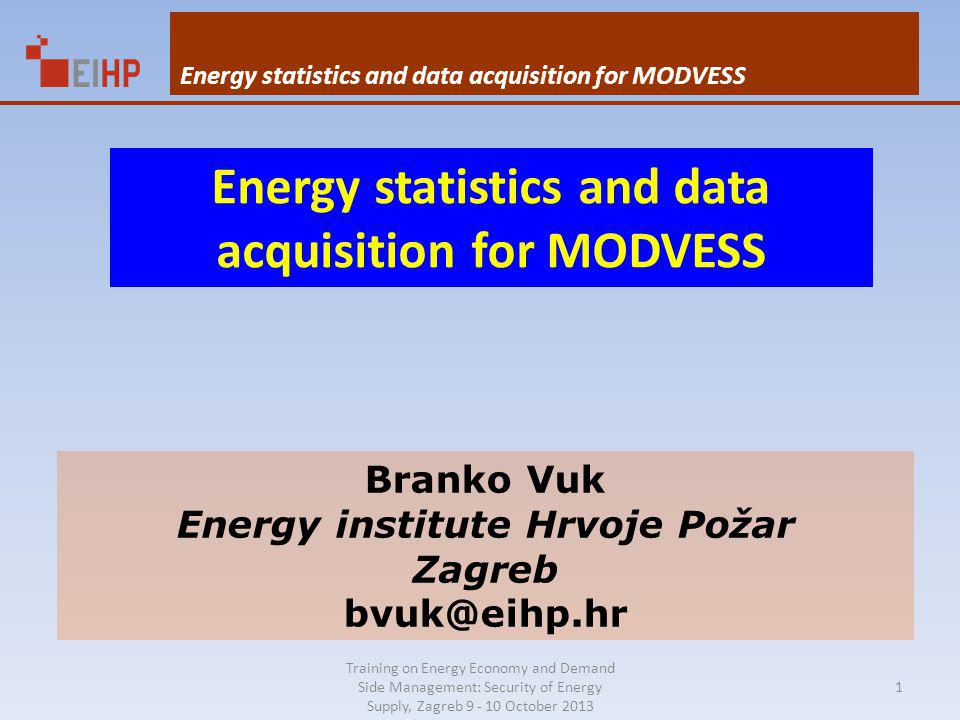 Training on Energy Economy and Demand Side Management: Security of Energy Supply, Zagreb 9 - 10 October 2013 Energy statistics and data acquisition for MODVESS Branko Vuk Energy institute Hrvoje Požar Zagreb bvuk@eihp.hr Energy statistics and data acquisition for MODVESS 1