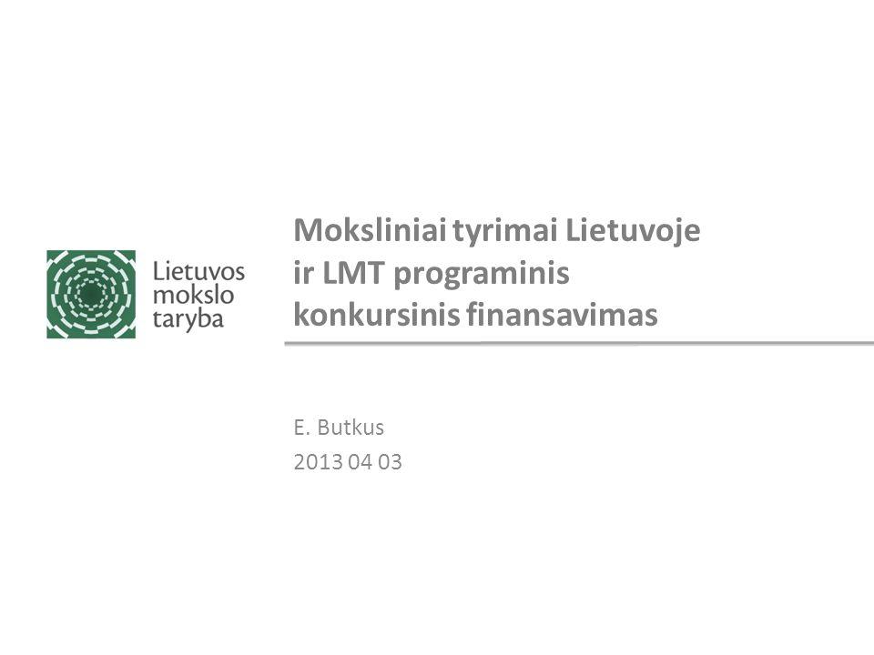 Moksliniai tyrimai Lietuvoje ir LMT programinis konkursinis finansavimas E. Butkus 2013 04 03