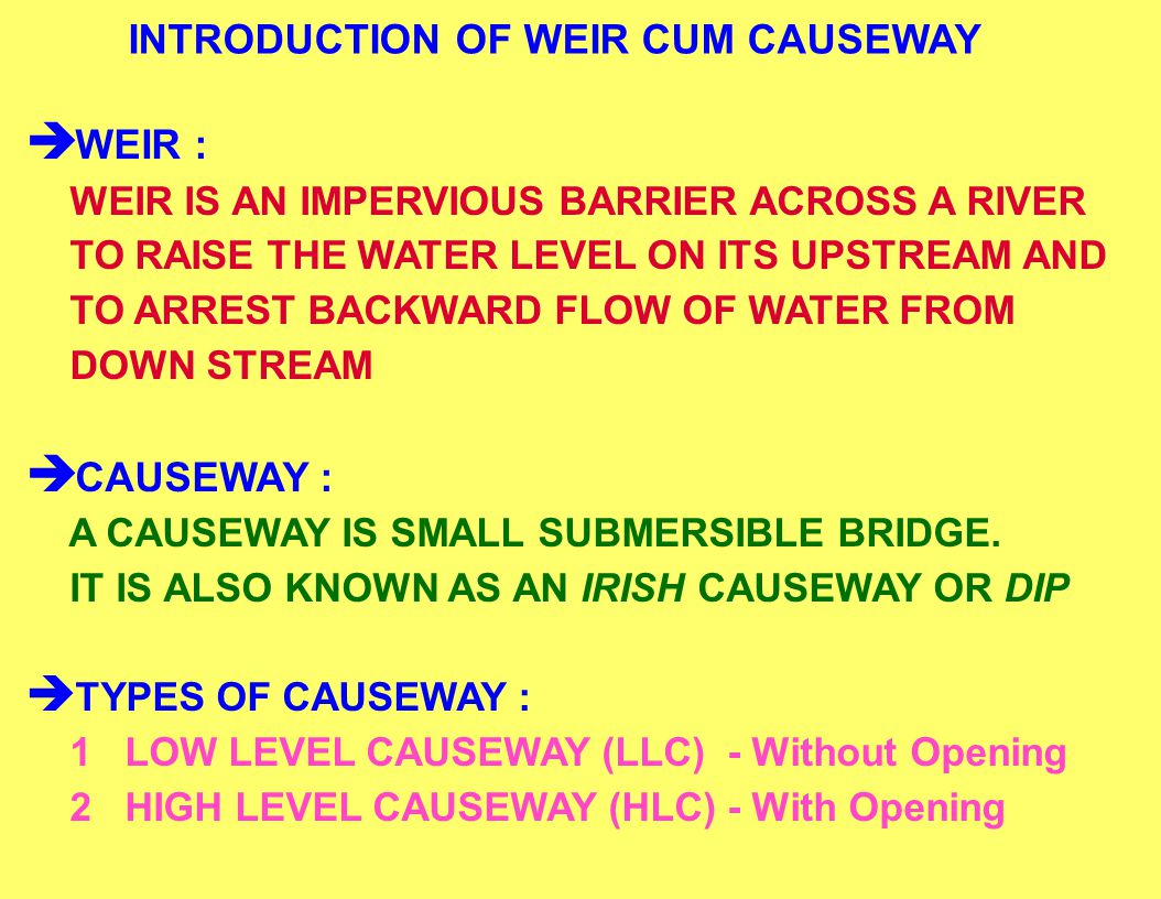 INTRODUCTION OF WEIR CUM CAUSEWAY WEIR : WEIR IS AN IMPERVIOUS BARRIER ACROSS A RIVER TO RAISE THE WATER LEVEL ON ITS UPSTREAM AND TO ARREST BACKWARD