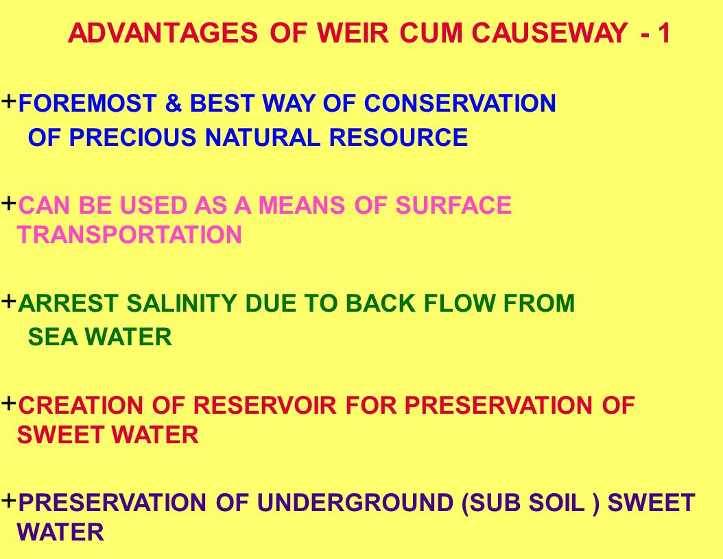 ADVANTAGES OF WEIR CUM CAUSEWAY - 1 + FOREMOST & BEST WAY OF CONSERVATION OF PRECIOUS NATURAL RESOURCE + CAN BE USED AS A MEANS OF SURFACE TRANSPORTAT