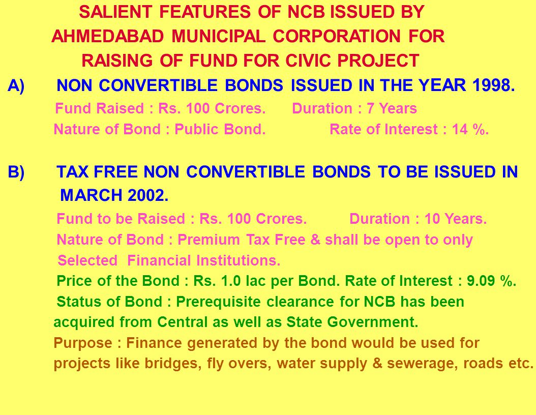 SALIENT FEATURES OF NCB ISSUED BY AHMEDABAD MUNICIPAL CORPORATION FOR RAISING OF FUND FOR CIVIC PROJECT A)NON CONVERTIBLE BONDS ISSUED IN THE Y EAR 19