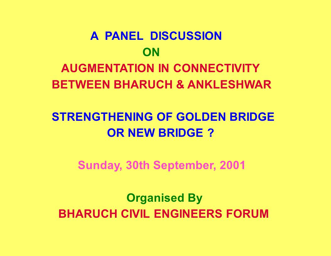 A PANEL DISCUSSION ON AUGMENTATION IN CONNECTIVITY BETWEEN BHARUCH & ANKLESHWAR STRENGTHENING OF GOLDEN BRIDGE OR NEW BRIDGE ? Sunday, 30th September,