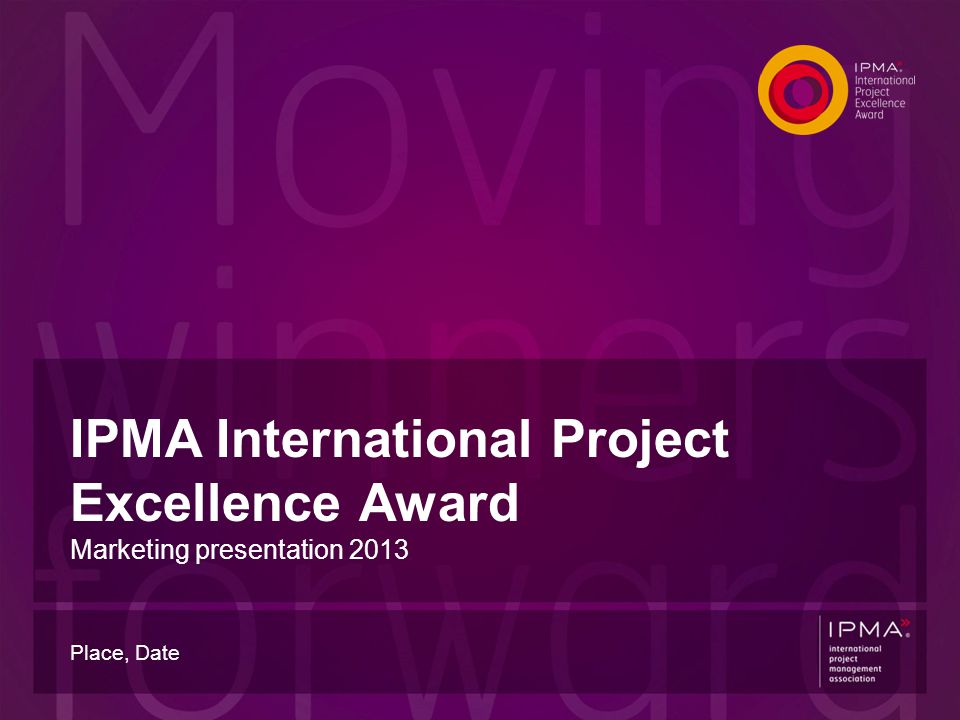 IPMA International Project Excellence Award Marketing presentation 2013 Place, Date