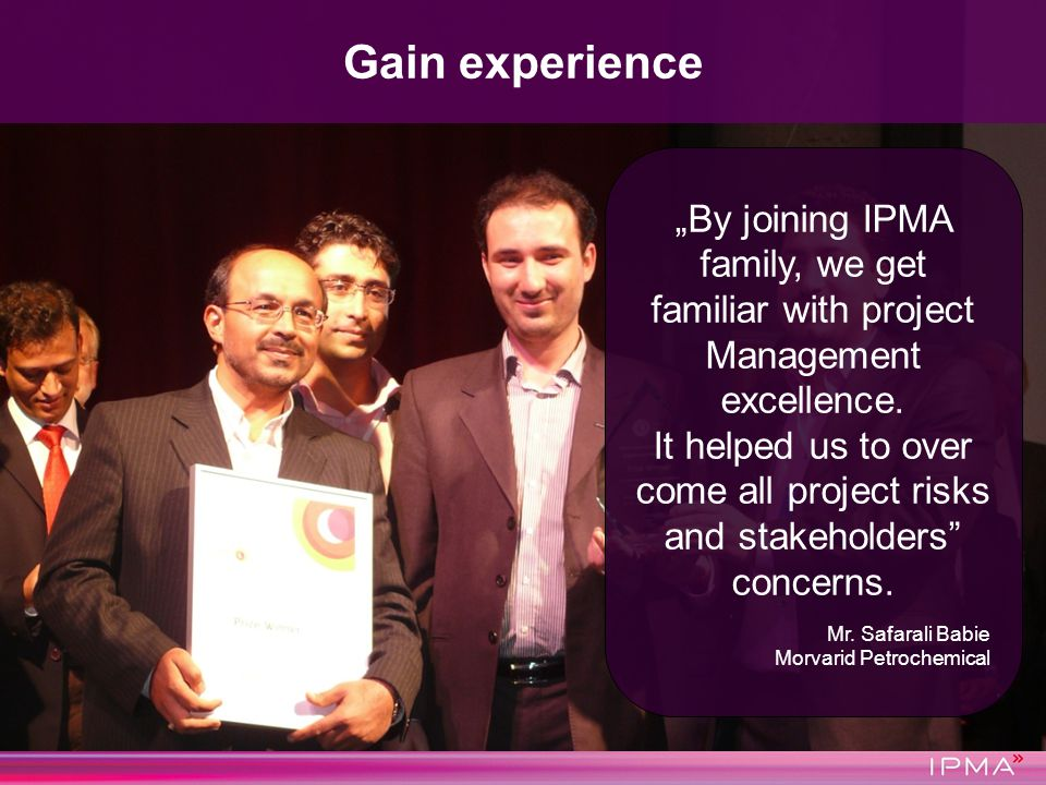 Gain experience By joining IPMA family, we get familiar with project Management excellence. It helped us to over come all project risks and stakeholde