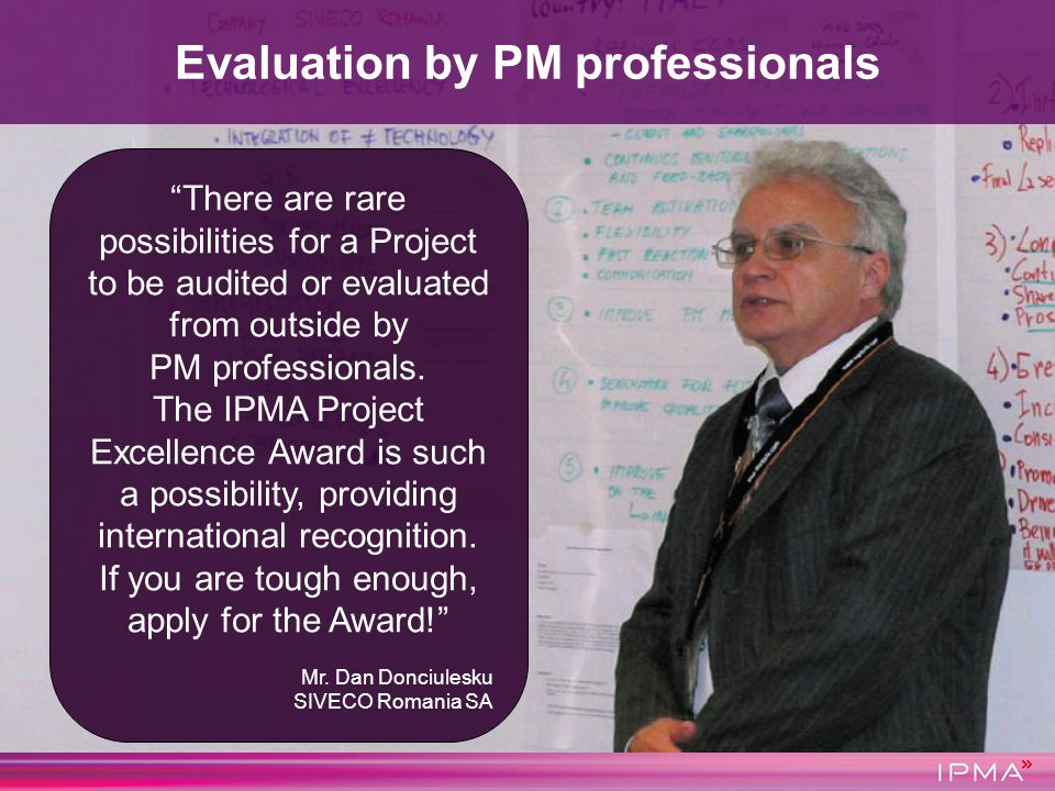There are rare possibilities for a Project to be audited or evaluated from outside by PM professionals. The IPMA Project Excellence Award is such a po