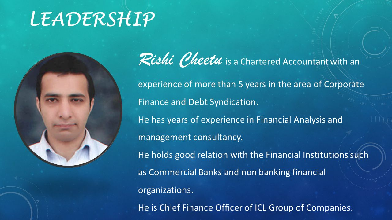 LEADERSHIP Rishi Cheetu is a Chartered Accountant with an experience of more than 5 years in the area of Corporate Finance and Debt Syndication.