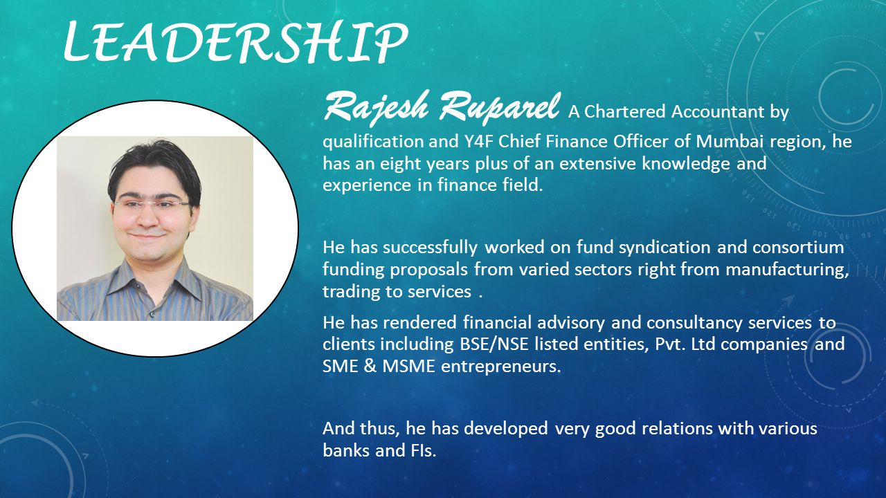 LEADERSHIP Rajesh Ruparel A Chartered Accountant by qualification and Y4F Chief Finance Officer of Mumbai region, he has an eight years plus of an ext