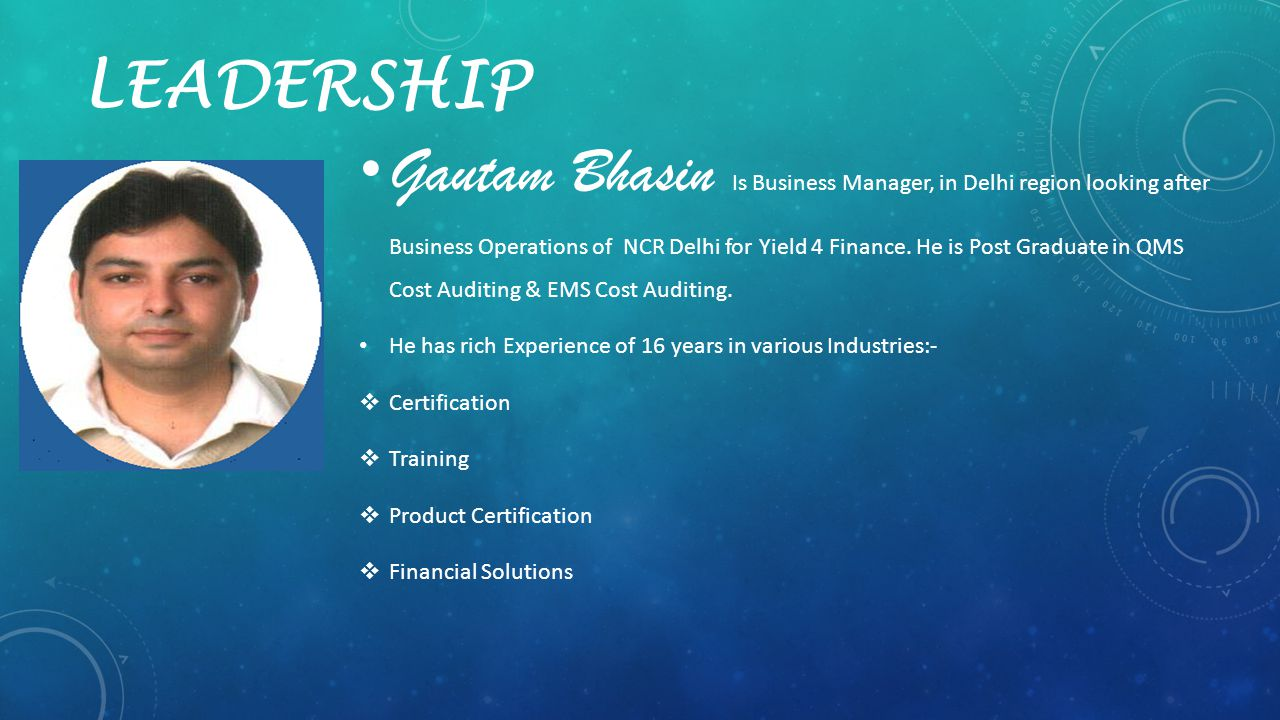 LEADERSHIP Gautam Bhasin Is Business Manager, in Delhi region looking after Business Operations of NCR Delhi for Yield 4 Finance. He is Post Graduate