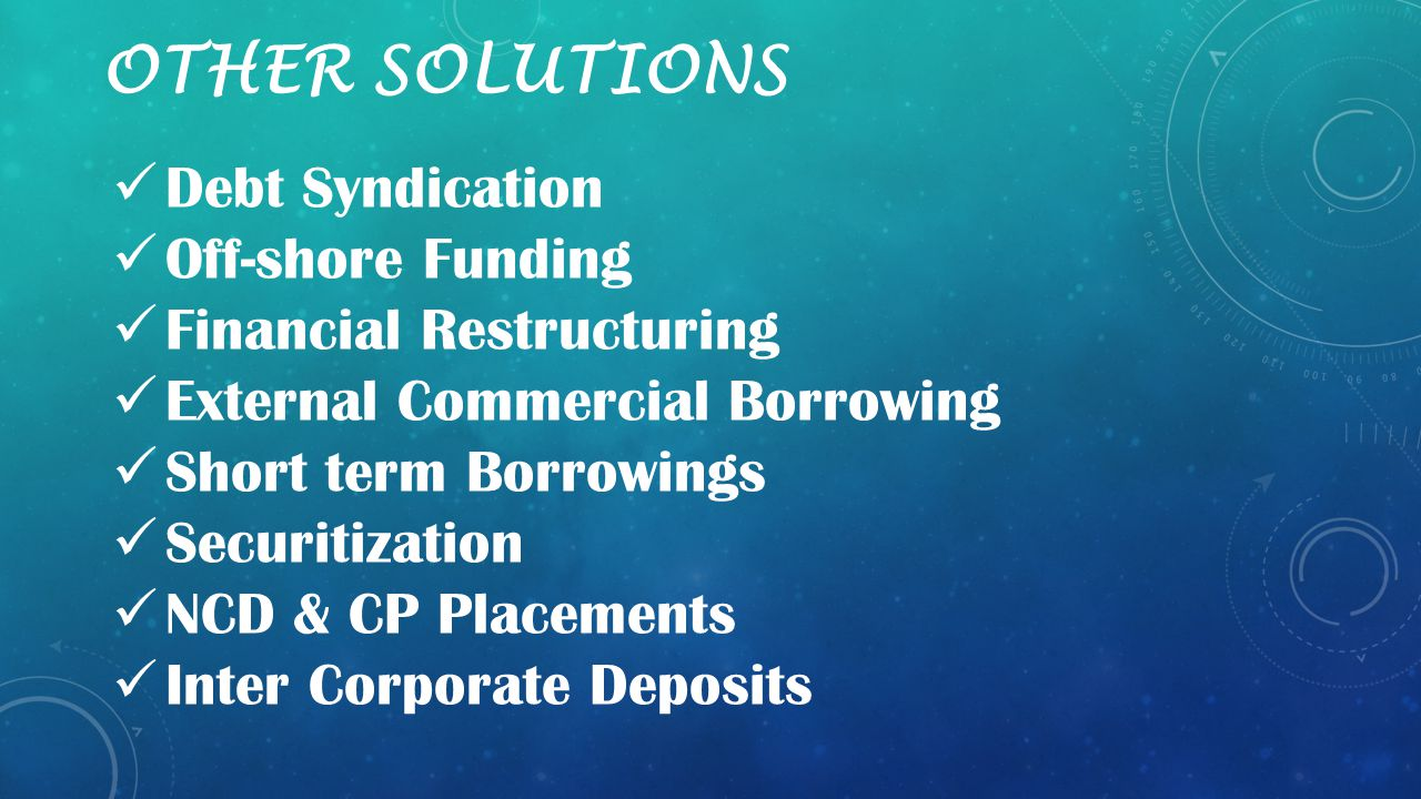 OTHER SOLUTIONS Debt Syndication Off-shore Funding Financial Restructuring External Commercial Borrowing Short term Borrowings Securitization NCD & CP Placements Inter Corporate Deposits