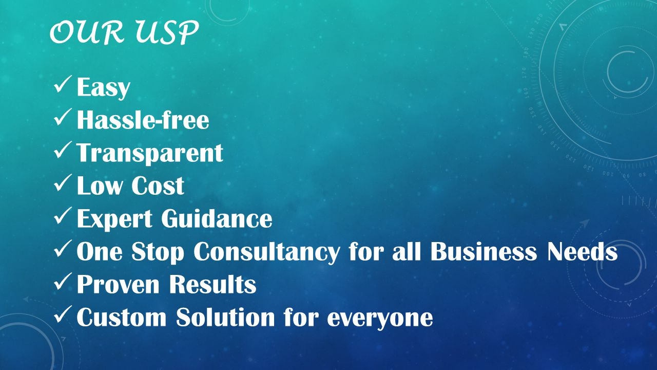 OUR USP Easy Hassle-free Transparent Low Cost Expert Guidance One Stop Consultancy for all Business Needs Proven Results Custom Solution for everyone