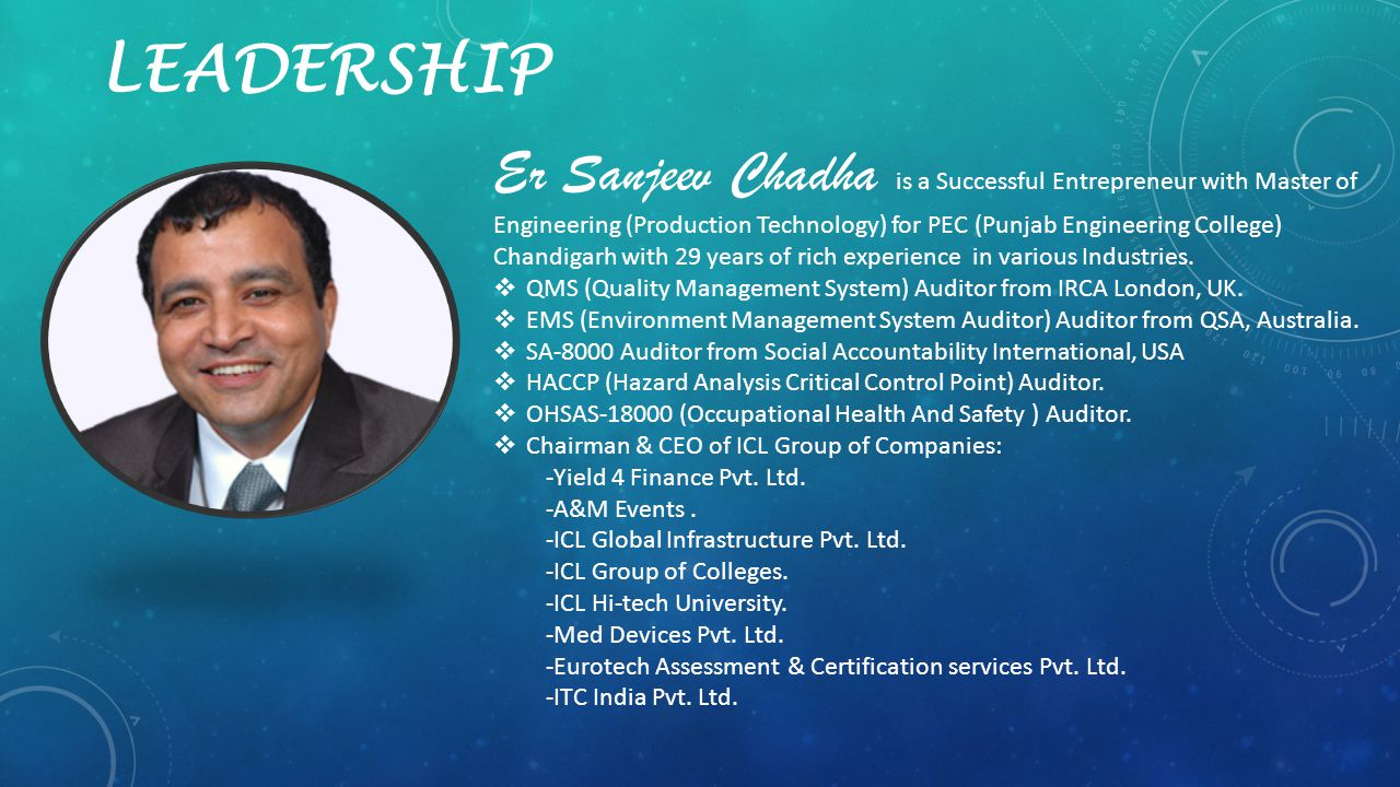 LEADERSHIP Er Sanjeev Chadha is a Successful Entrepreneur with Master of Engineering (Production Technology) for PEC (Punjab Engineering College) Chandigarh with 29 years of rich experience in various Industries.
