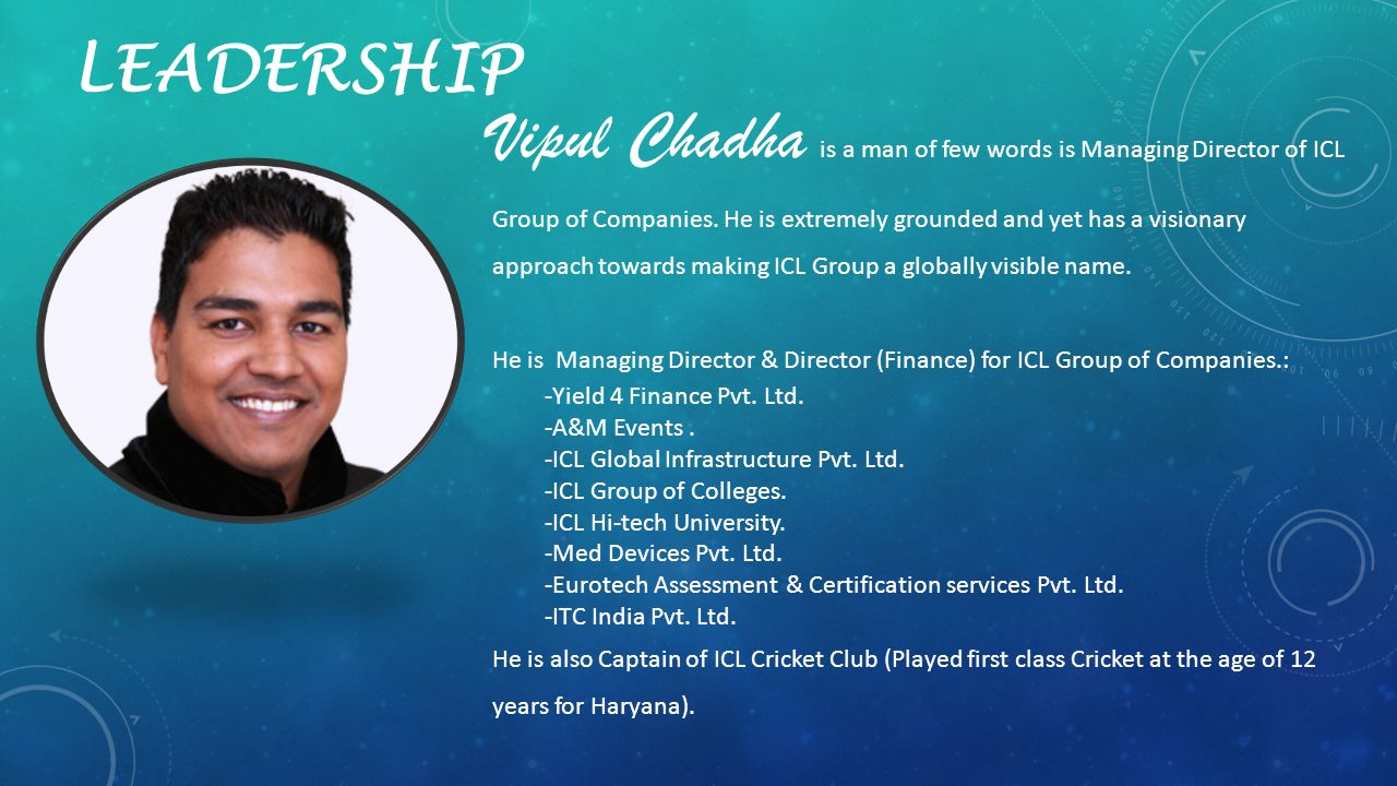 LEADERSHIP Vipul Chadha is a man of few words is Managing Director of ICL Group of Companies. He is extremely grounded and yet has a visionary approac