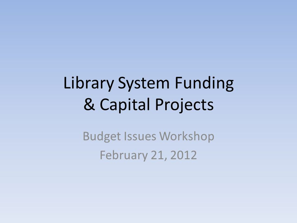 Library System Funding & Capital Projects Budget Issues Workshop February 21, 2012