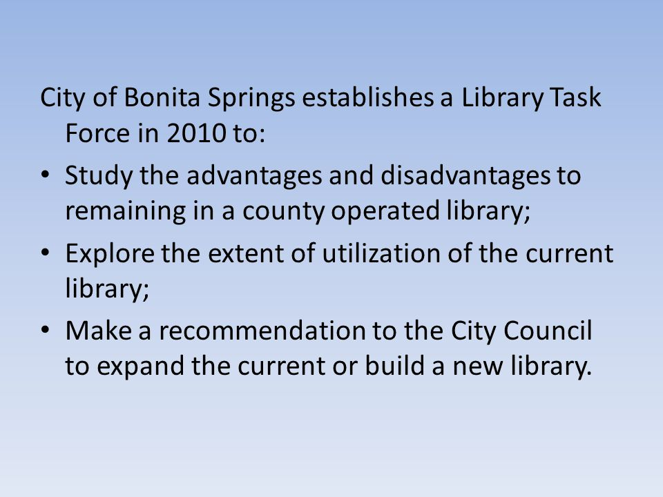City of Bonita Springs establishes a Library Task Force in 2010 to: Study the advantages and disadvantages to remaining in a county operated library; Explore the extent of utilization of the current library; Make a recommendation to the City Council to expand the current or build a new library.