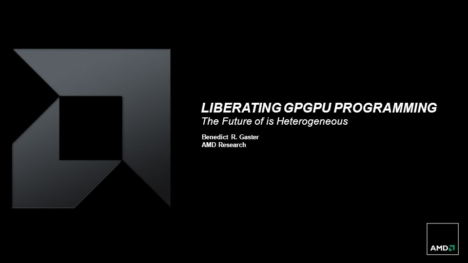 LIBERATING GPGPU PROGRAMMING The Future of is Heterogeneous Benedict R. Gaster AMD Research