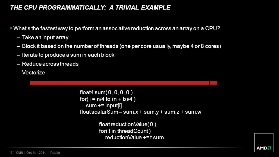 12 | CMU | Oct 4th, 2011 | Public THE CPU PROGRAMMATICALLY: A TRIVIAL EXAMPLE Whats the fastest way to perform an associative reduction across an array on a CPU.