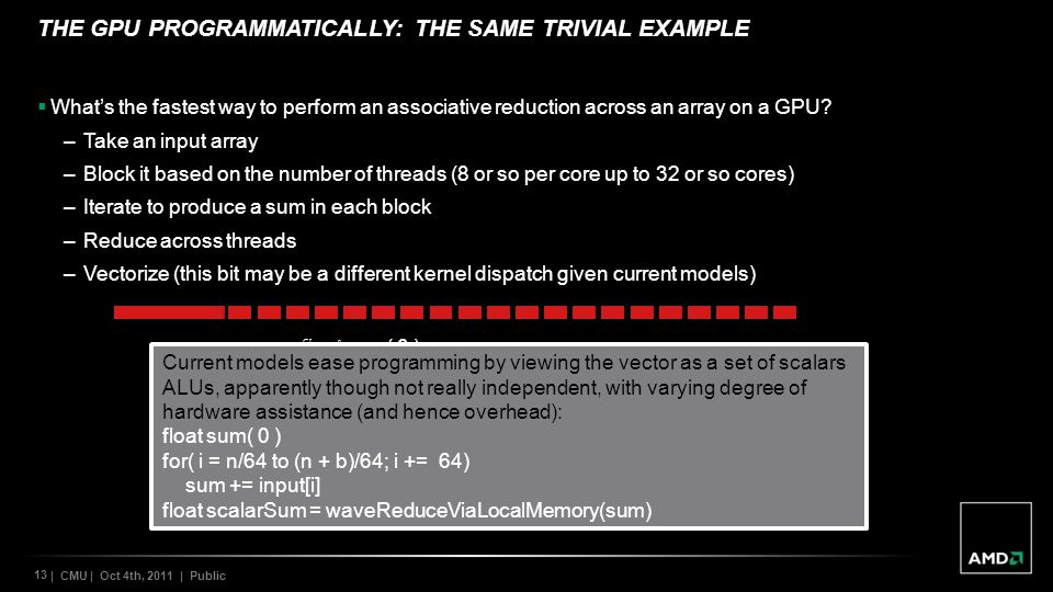 13 | CMU | Oct 4th, 2011 | Public THE GPU PROGRAMMATICALLY: THE SAME TRIVIAL EXAMPLE Whats the fastest way to perform an associative reduction across an array on a GPU.