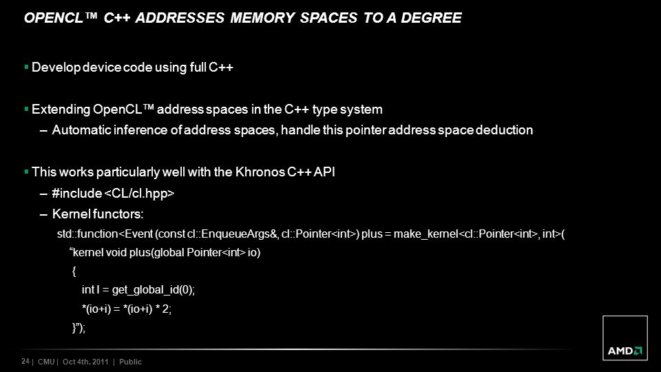 24 | CMU | Oct 4th, 2011 | Public OPENCL C++ ADDRESSES MEMORY SPACES TO A DEGREE Develop device code using full C++ Extending OpenCL address spaces in the C++ type system –Automatic inference of address spaces, handle this pointer address space deduction This works particularly well with the Khronos C++ API –#include –Kernel functors: std::function ) plus = make_kernel, int>( kernel void plus(global Pointer io) { int I = get_global_id(0); *(io+i) = *(io+i) * 2; });