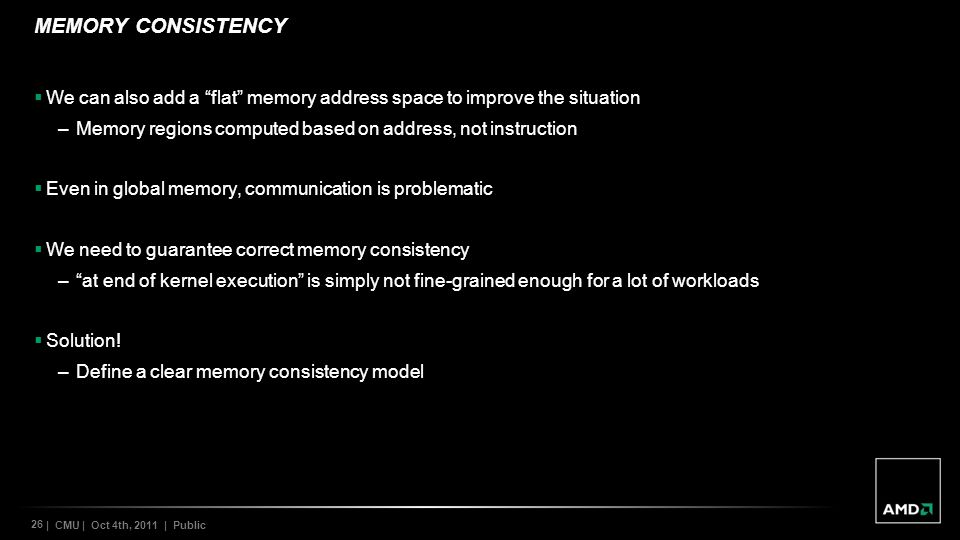 26 | CMU | Oct 4th, 2011 | Public MEMORY CONSISTENCY We can also add a flat memory address space to improve the situation –Memory regions computed based on address, not instruction Even in global memory, communication is problematic We need to guarantee correct memory consistency –at end of kernel execution is simply not fine-grained enough for a lot of workloads Solution.