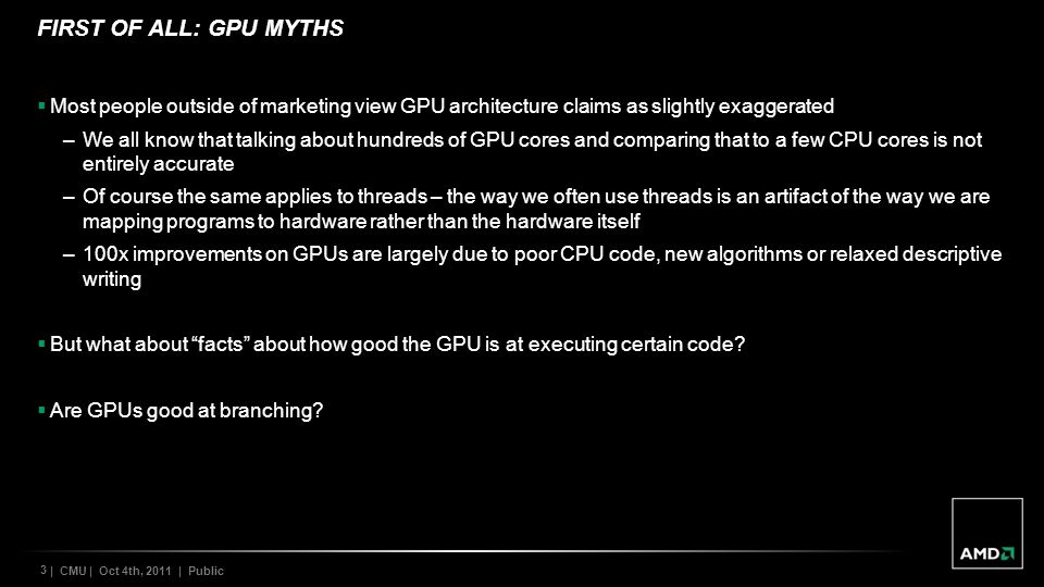 3 | CMU | Oct 4th, 2011 | Public FIRST OF ALL: GPU MYTHS Most people outside of marketing view GPU architecture claims as slightly exaggerated –We all know that talking about hundreds of GPU cores and comparing that to a few CPU cores is not entirely accurate –Of course the same applies to threads – the way we often use threads is an artifact of the way we are mapping programs to hardware rather than the hardware itself –100x improvements on GPUs are largely due to poor CPU code, new algorithms or relaxed descriptive writing But what about facts about how good the GPU is at executing certain code.