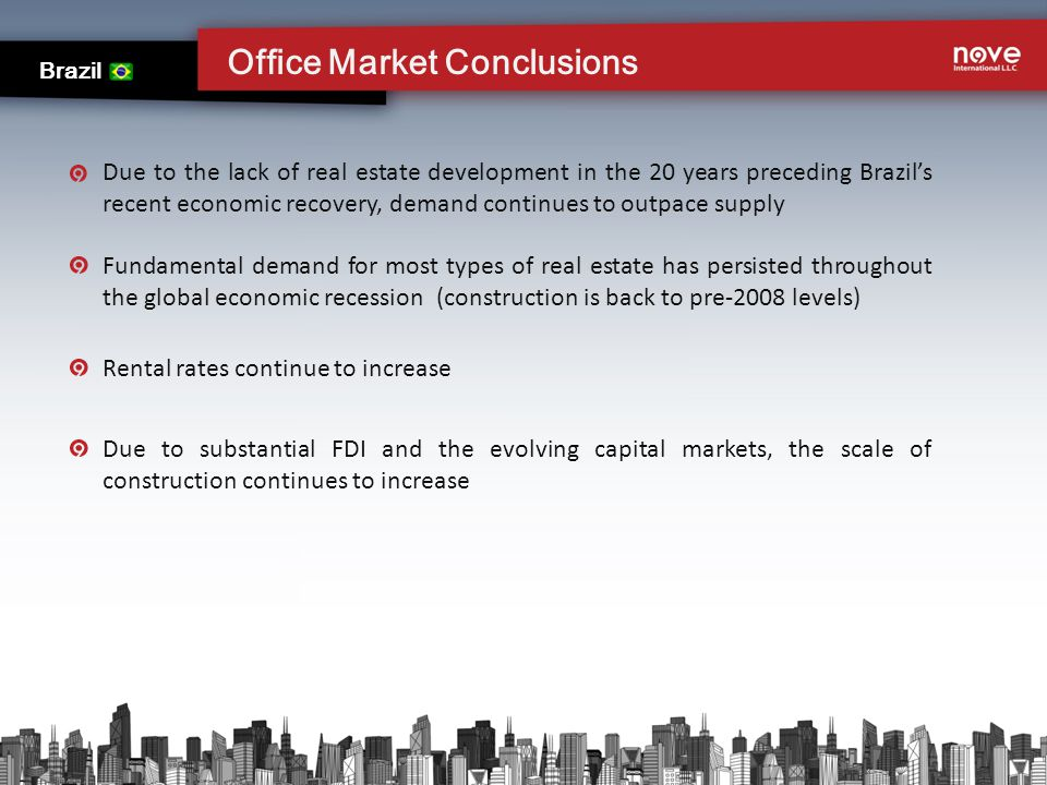 Office Market Conclusions Brazil Due to the lack of real estate development in the 20 years preceding Brazils recent economic recovery, demand continues to outpace supply Fundamental demand for most types of real estate has persisted throughout the global economic recession (construction is back to pre-2008 levels) Due to substantial FDI and the evolving capital markets, the scale of construction continues to increase Rental rates continue to increase