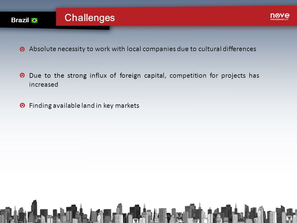 Challenges Brazil Absolute necessity to work with local companies due to cultural differences Due to the strong influx of foreign capital, competition for projects has increased Finding available land in key markets