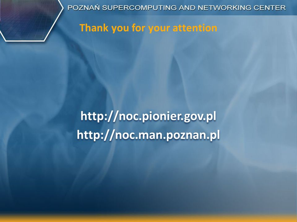 Thank you for your attention http://noc.pionier.gov.pl http://noc.man.poznan.pl http://noc.pionier.gov.pl http://noc.man.poznan.pl