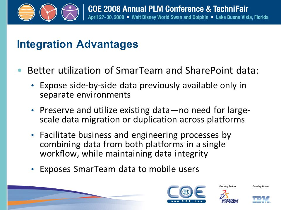 Integration Advantages Better utilization of SmarTeam and SharePoint data: Expose side-by-side data previously available only in separate environments