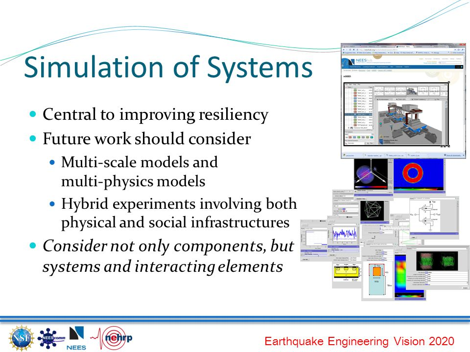 Earthquake Engineering Vision 2020 Simulation of Systems Central to improving resiliency Future work should consider Multi-scale models and multi-physics models Hybrid experiments involving both physical and social infrastructures Consider not only components, but systems and interacting elements