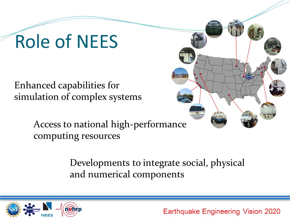 Earthquake Engineering Vision 2020 Role of NEES Enhanced capabilities for simulation of complex systems Access to national high-performance computing resources Developments to integrate social, physical and numerical components