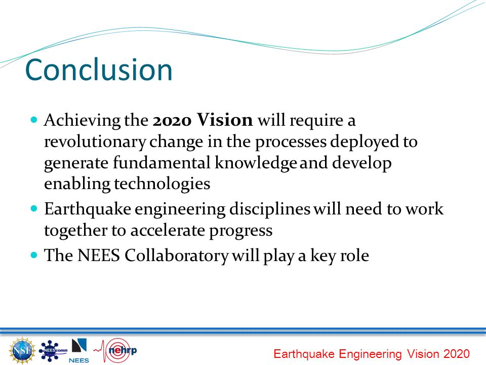 Earthquake Engineering Vision 2020 Conclusion Achieving the 2020 Vision will require a revolutionary change in the processes deployed to generate fundamental knowledge and develop enabling technologies Earthquake engineering disciplines will need to work together to accelerate progress The NEES Collaboratory will play a key role