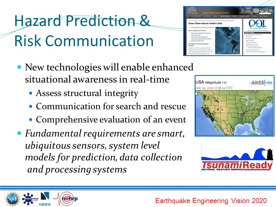 Earthquake Engineering Vision 2020 Hazard Prediction & Risk Communication New technologies will enable enhanced situational awareness in real-time Assess structural integrity Communication for search and rescue Comprehensive evaluation of an event Fundamental requirements are smart, ubiquitous sensors, system level models for prediction, data collection and processing systems