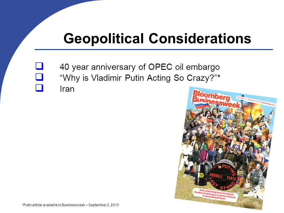 Geopolitical Considerations 40 year anniversary of OPEC oil embargo Why is Vladimir Putin Acting So Crazy * Iran *Putin article available in Businessweek – September 2, 2013