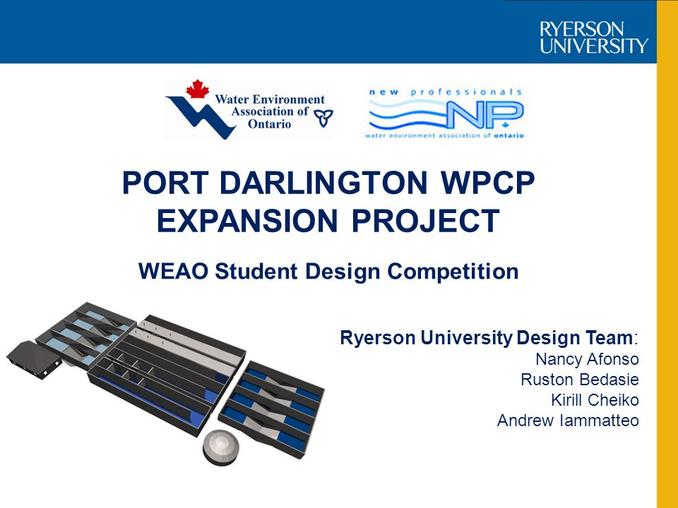PORT DARLINGTON WPCP EXPANSION PROJECT Ryerson University Design Team: Nancy Afonso Ruston Bedasie Kirill Cheiko Andrew Iammatteo WEAO Student Design