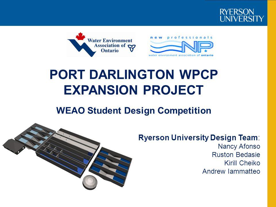 PORT DARLINGTON WPCP EXPANSION PROJECT Ryerson University Design Team: Nancy Afonso Ruston Bedasie Kirill Cheiko Andrew Iammatteo WEAO Student Design Competition