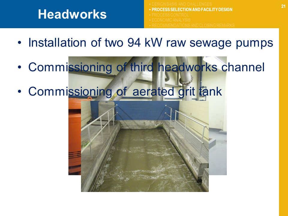 21 Headworks Installation of two 94 kW raw sewage pumps Commissioning of third headworks channel Commissioning of aerated grit tank DESIGN BASIS AND C