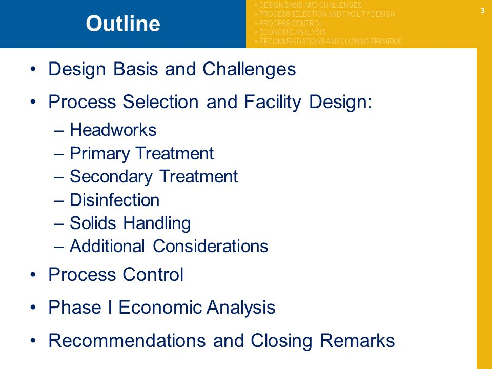 3 Outline Design Basis and Challenges Process Selection and Facility Design: –Headworks –Primary Treatment –Secondary Treatment –Disinfection –Solids