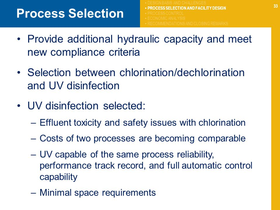 33 Process Selection Provide additional hydraulic capacity and meet new compliance criteria Selection between chlorination/dechlorination and UV disinfection UV disinfection selected: –Effluent toxicity and safety issues with chlorination –Costs of two processes are becoming comparable –UV capable of the same process reliability, performance track record, and full automatic control capability –Minimal space requirements DESIGN BASIS AND CHALLENGES PROCESS SELECTION AND FACILITY DESIGN PROCESS CONTROL ECONOMIC ANALYSIS RECOMMENDATIONS AND CLOSING REMARKS